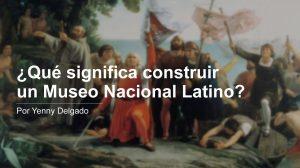 ¿Qué significa construir un Museo Nacional Latino Americano?